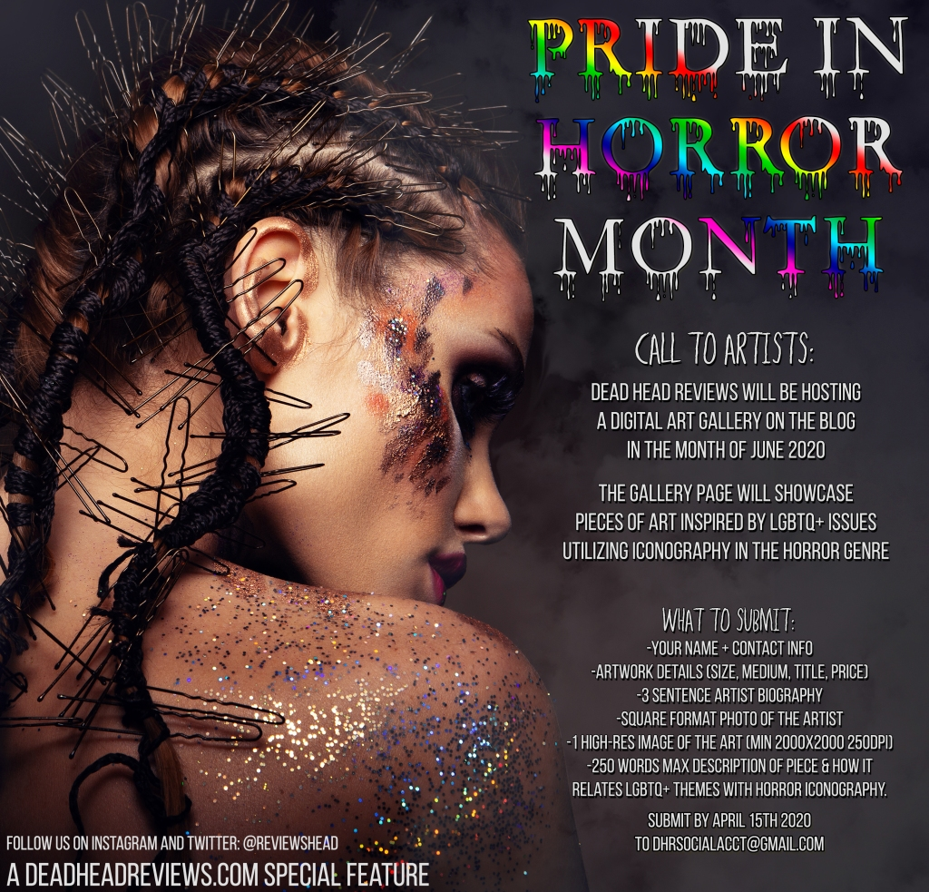 """Pride in Horror Month"" Call to Artists: Dead Head Reviews will be hosting a digital art gallery on the blog in the month of June 2020.  The gallery page will showcase pieces of art inspired by LGBTQ+ Issues utilizing iconography in the horror genre.  What to submit: - Your name and contact info -Artwork details (size, medium, title, price) -3 sentence artist biography -square format photo of the artist -1 high res image of the art (min 2000x2000px, 200DPI) -250 words max description of your piece and how it relates to LGBTQ+ themes within horror.  submit by april 15th 2020 to dhrsocialacct at gmail.com  follow us on twitter and instagram at @reviewshead  a deadheadreviews.com special feature"