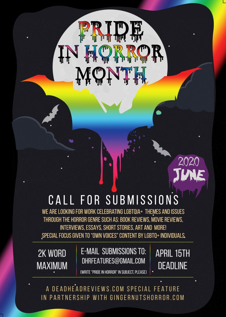 "Open call flyer for submissions for ""Pride in Horror Month"" June 2020. Call for submissions: we are looking for work celebrating LGBTQIA+ themes and issues through the horror genre such as: book reviews, movie reviews, interviews, essays, short stories, art and more! special focus will be given to ""own voices"" content by LGBTQ+ individuals. 2k word maximum. e-mail submissions to dhrfeatures at gmail.acom and write pride in horror in subject please. april 15th submission deadline. a deadhead reviews.com special feature in partnership with gingernutshorror.com"